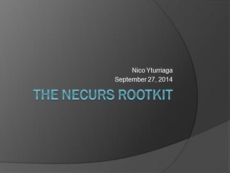 "Nico Yturriaga September 27, 2014. Why Necurs?  Infected 80,000+ during December 2012  Tagged as ""Rootkit for Hire""  In the wild."