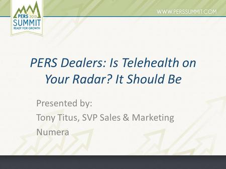 PERS Dealers: Is Telehealth on Your Radar? It Should Be Presented by: Tony Titus, SVP Sales & Marketing Numera.