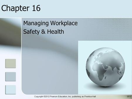 Copyright ©2012 Pearson Education, Inc. publishing as Prentice Hall Chapter 16 Managing Workplace Safety & Health 16-1.