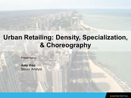 Urban Retailing: Density, Specialization, & Choreography Presented by: Amy Koo Senior Analyst.