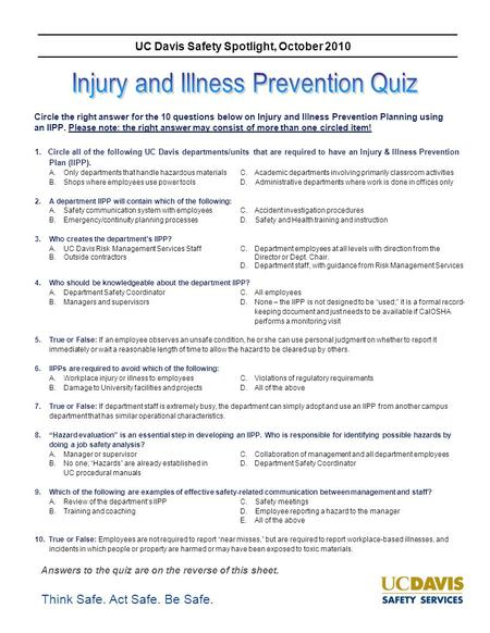 Think Safe. Act Safe. Be Safe. UC Davis Safety Spotlight, October 2010 Circle the right answer for the 10 questions below on Injury and Illness Prevention.