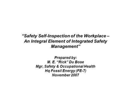 """Safety Self-Inspection of the Workplace – An Integral Element of Integrated Safety Management"" Prepared by: M. E. ""Rick"" Du Bose Mgr, Safety & Occupational."