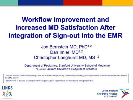 Workflow Improvement and Increased MD Satisfaction After Integration of Sign-out into the EMR Jon Bernstein MD, PhD 1,2 Dan Imler, MD 1,2 Christopher Longhurst.
