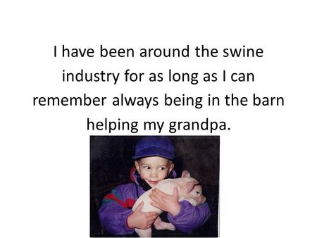 I have been around the swine industry for as long as I can remember always being in the barn helping my grandpa.