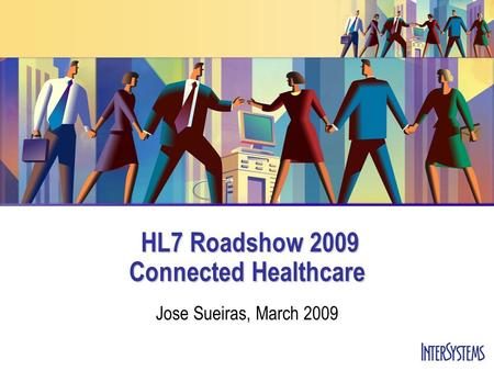 HL7 Roadshow 2009 Connected Healthcare HL7 Roadshow 2009 Connected Healthcare Jose Sueiras, March 2009.