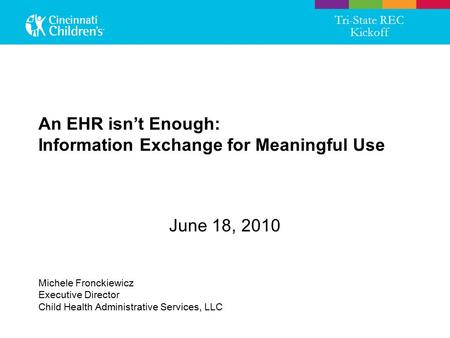 An EHR isn't Enough: Information Exchange for Meaningful Use June 18, 2010 Tri-State REC Kickoff Michele Fronckiewicz Executive Director Child Health Administrative.
