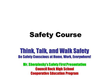 Safety Course Think, Talk, and Walk Safety Be Safety Conscious at Home, Work, Everywhere! Mr. Sherpinsky's Safety First Presentation Council Rock High.