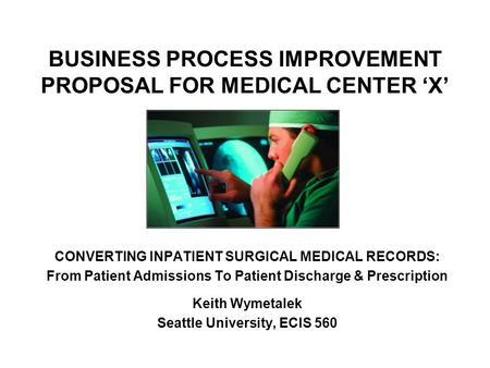 BUSINESS PROCESS IMPROVEMENT PROPOSAL FOR MEDICAL CENTER 'X' CONVERTING INPATIENT SURGICAL MEDICAL RECORDS: From Patient Admissions To Patient Discharge.