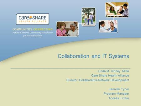 Collaboration and IT Systems Linda M. Kinney, MHA Care Share Health Alliance Director, Collaborative Network Development Jennifer Tyner Program Manager.