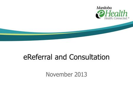 "EReferral and Consultation November 2013. ""a tool to help primary-care providers refer their patients to an appropriate specialist and share necessary."