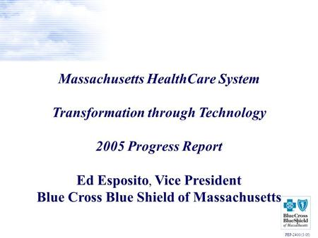 1 Massachusetts HealthCare System Transformation through Technology 2005 Progress Report Ed Esposito, Vice President Blue Cross Blue Shield of Massachusetts.