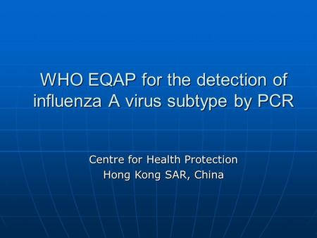 WHO EQAP for the detection of influenza A virus subtype by PCR Centre for Health Protection Hong Kong SAR, China.