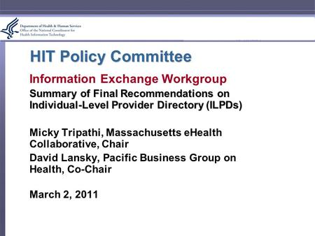 HIT Policy Committee Information Exchange Workgroup Summary of Final Recommendations on Individual-Level Provider Directory (ILPDs) Micky Tripathi, Massachusetts.