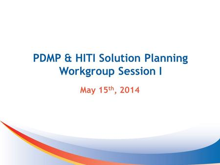 PDMP & HITI Solution Planning Workgroup Session I May 15 th, 2014.