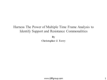 Harness The Power of Multiple Time Frame Analysis to Identify Support and Resistance Commonalities By Christopher J. Terry www.LBRgroup.com.