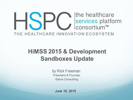 By Rick Freeman THE HEALTHCARE INNOVATION ECOSYSTEM HiMSS 2015 & Development Sandboxes Update President & Founder iSalus Consulting June 19, 2015.