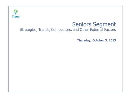 Seniors Segment Strategies, Trends, Competitors, and Other External Factors Thursday, October 3, 2013.