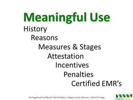 History Reasons Certified EMR's Penalties Attestation Incentives Measures & Stages Privileged and Confidential Work Product – Subject to the Attorney –