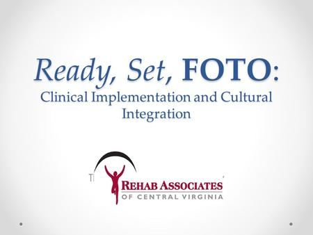 Ready, Set, FOTO: Clinical Implementation and Cultural Integration The Rehab Associates Way.