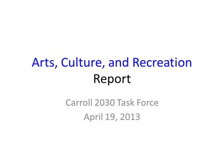 Arts, Culture, and Recreation Report Carroll 2030 Task Force April 19, 2013.