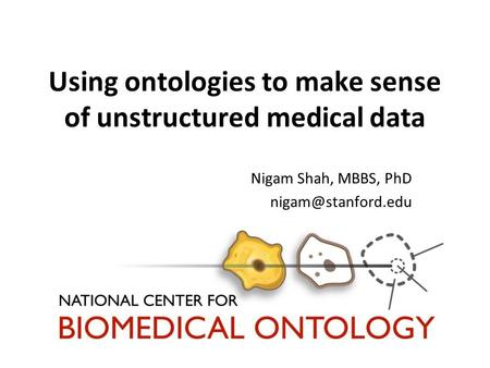 Using ontologies to make sense of unstructured medical data Nigam Shah, MBBS, PhD