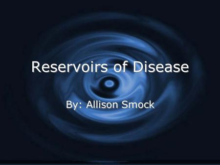 Reservoirs of Disease Reservoirs of Disease By: Allison Smock.