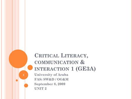 C RITICAL L ITERACY, COMMUNICATION & INTERACTION 1 (GE3A) University of Aruba FAS: SW&D / OG&M September 8, 2009 UNIT 2 1.