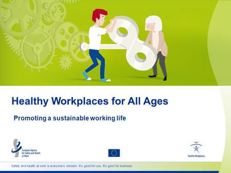 Safety and health at work is everyone's concern. It's good for you. It's good for business. Healthy Workplaces for All Ages Promoting a sustainable working.