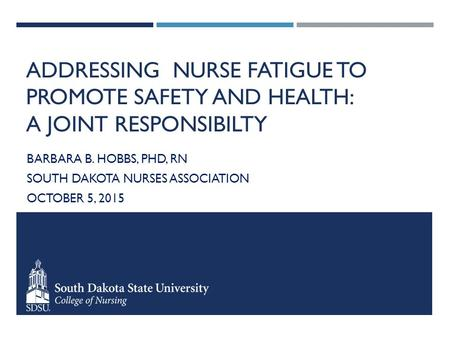 ADDRESSING NURSE FATIGUE TO PROMOTE SAFETY AND HEALTH: A JOINT RESPONSIBILTY BARBARA B. HOBBS, PHD, RN SOUTH DAKOTA NURSES ASSOCIATION OCTOBER 5, 2015.
