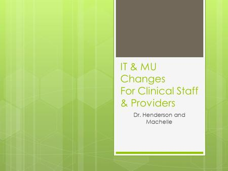 IT & MU Changes For Clinical Staff & Providers Dr. Henderson and Machelle.