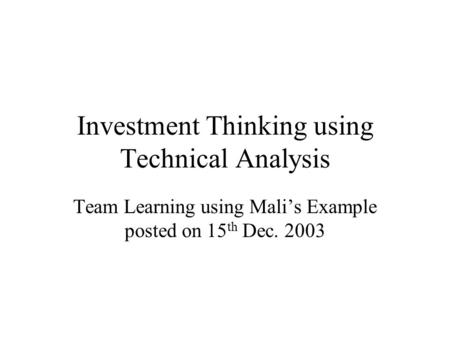 Investment Thinking using Technical Analysis Team Learning using Mali's Example posted on 15 th Dec. 2003.
