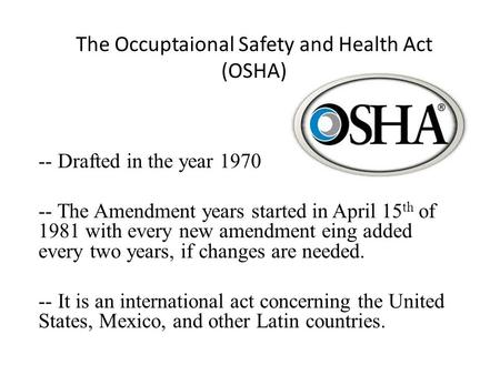 The Occuptaional Safety and Health Act (OSHA) -- Drafted in the year 1970 -- The Amendment years started in April 15 th of 1981 with every new amendment.