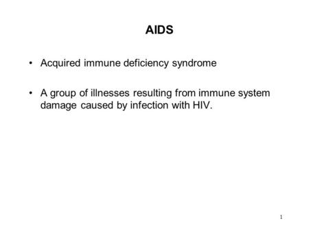 1 AIDS Acquired immune deficiency syndrome A group of illnesses resulting from immune system damage caused by infection with HIV.