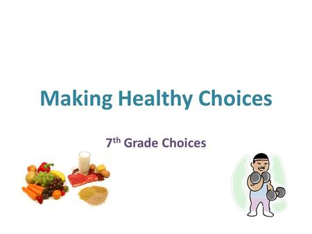 Making Healthy Choices 7 th Grade Choices. Making healthy choices can improve your level of wellness and increase your chance of living a long, healthy.