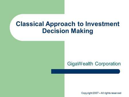 Copyright 2007 – All rights reserved Classical Approach to Investment Decision Making GigaWealth Corporation.