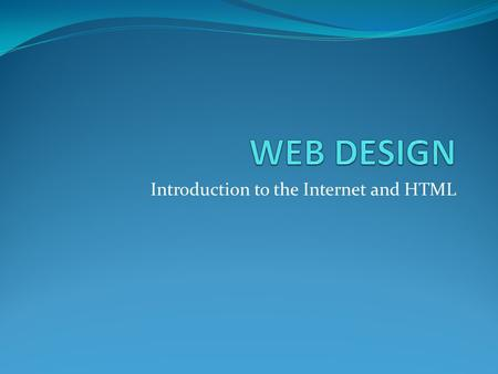Introduction to the Internet and HTML. Objectives Students develop an understanding of the origins of the internet Students will be able to identify the.