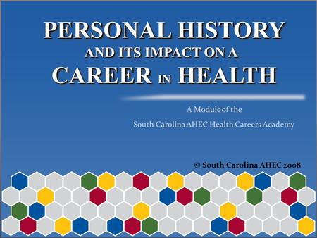 PERSONAL HISTORY AND ITS IMPACT ON A CAREER IN HEALTH PERSONAL HISTORY AND ITS IMPACT ON A CAREER IN HEALTH © South Carolina AHEC 2008.