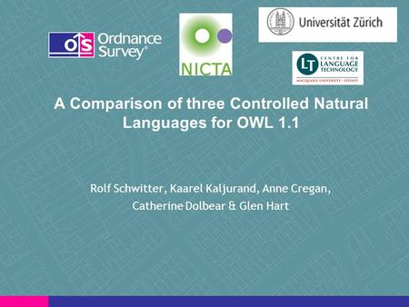 A Comparison of three Controlled Natural Languages for OWL 1.1 Rolf Schwitter, Kaarel Kaljurand, Anne Cregan, Catherine Dolbear & Glen Hart.