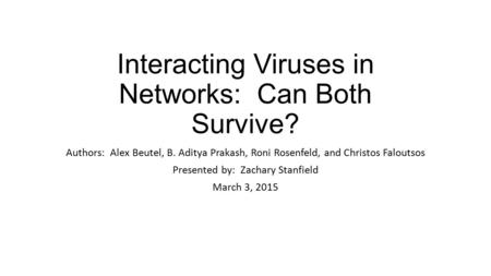 Interacting Viruses in Networks: Can Both Survive? Authors: Alex Beutel, B. Aditya Prakash, Roni Rosenfeld, and Christos Faloutsos Presented by: Zachary.
