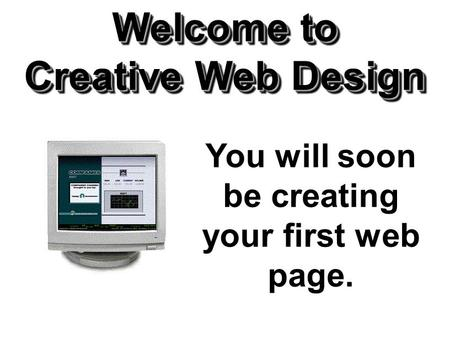 Welcome to Creative Web Design You will soon be creating your first web page.