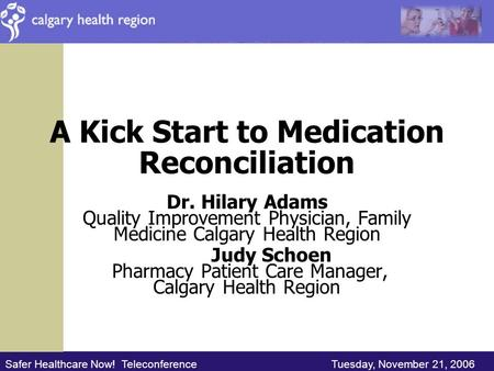 Safer Healthcare Now! Teleconference Tuesday, November 21, 2006 A Kick Start to Medication Reconciliation Dr. Hilary Adams Quality Improvement Physician,