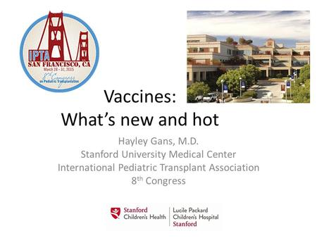 Vaccines: What's new and hot Hayley Gans, M.D. Stanford University Medical Center International Pediatric Transplant Association 8 th Congress.