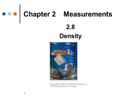 1 2.8 Density Chapter 2Measurements Copyright © 2008 by Pearson Ed ucation, Inc. Publishing as Benjamin Cummings.