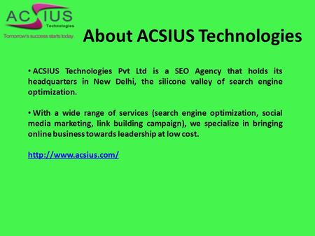 About ACSIUS Technologies ACSIUS Technologies Pvt Ltd is a SEO Agency that holds its headquarters in New Delhi, the silicone valley of search engine optimization.