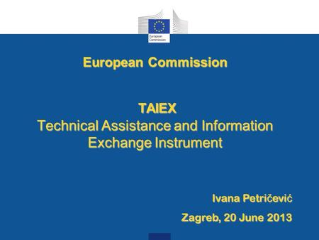 European Commission TAIEX Technical Assistance and Information Exchange Instrument TAIEX Technical Assistance and Information Exchange Instrument Ivana.