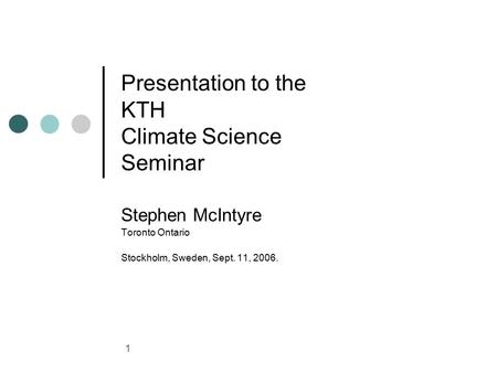 1 Presentation to the KTH Climate Science Seminar Stephen McIntyre Toronto Ontario Stockholm, Sweden, Sept. 11, 2006.