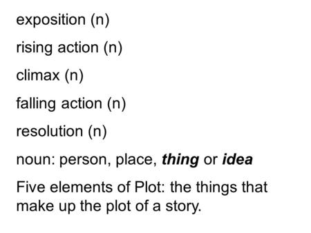 Exposition (n) rising action (n) climax (n) falling action (n) resolution (n) noun: person, place, thing or idea Five elements of Plot: the things that.