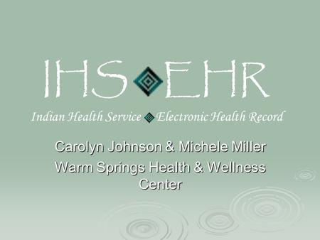 IHS EHR Indian Health Service Electronic Health Record Carolyn Johnson & Michele Miller Warm Springs Health & Wellness Center.