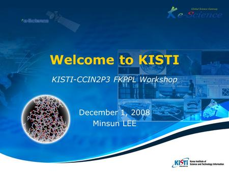 Welcome to KISTI KISTI-CCIN2P3 FKPPL Workshop December 1, 2008 Minsun LEE.