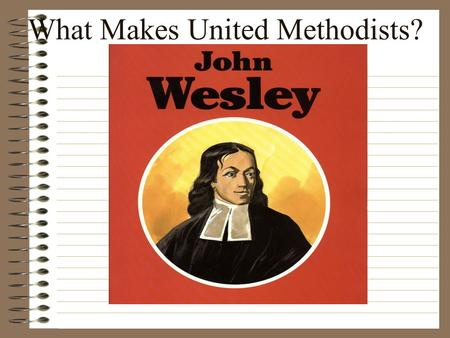 What Makes United Methodists? John Wesley: 1703-1791.